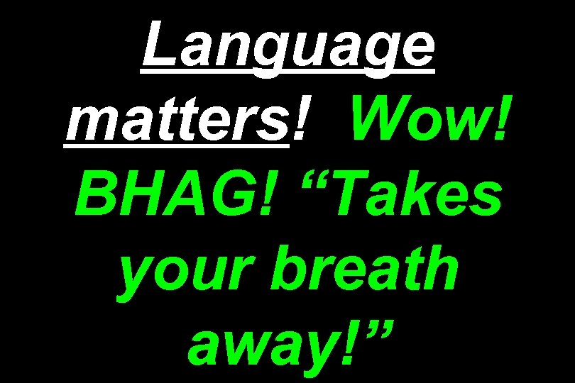 "Language matters! Wow! BHAG! ""Takes your breath away!"""