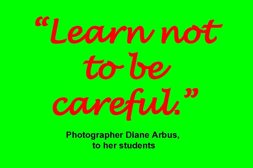 """Learn not to be careful. "" Photographer Diane Arbus, to her students"
