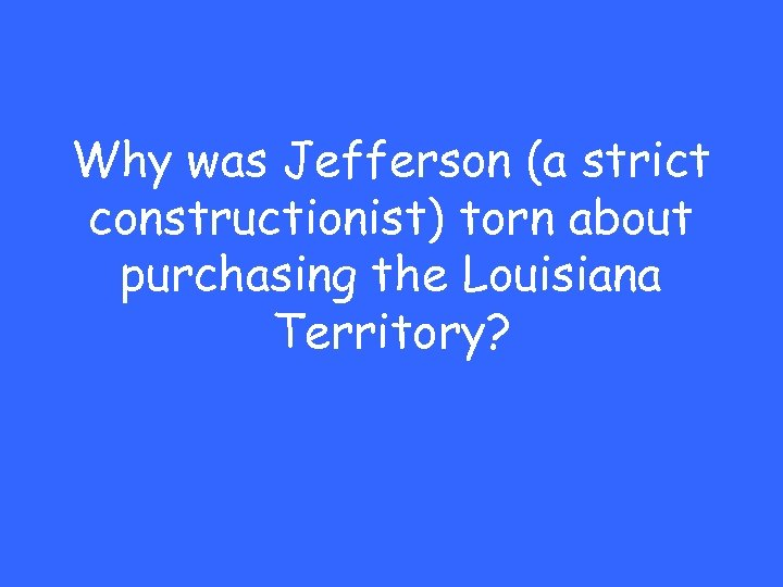 Why was Jefferson (a strict constructionist) torn about purchasing the Louisiana Territory?