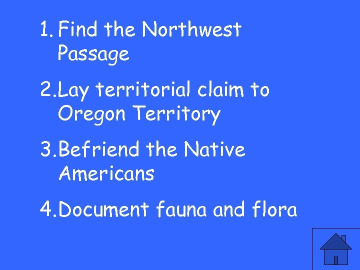 1. Find the Northwest Passage 2. Lay territorial claim to Oregon Territory 3. Befriend