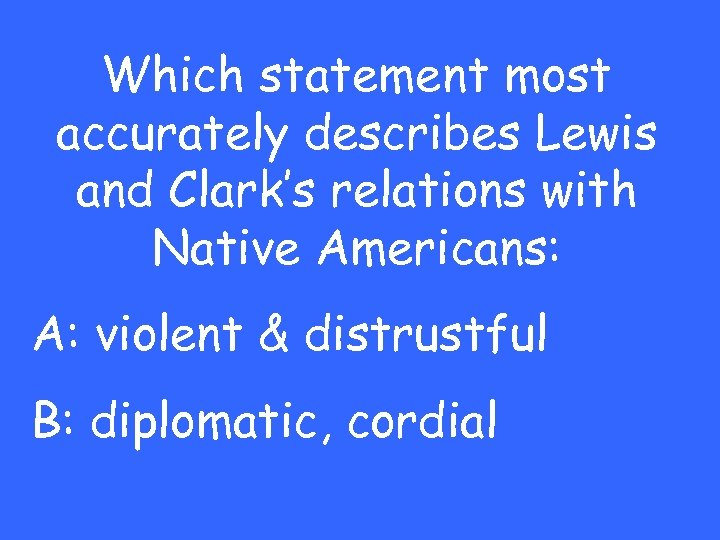Which statement most accurately describes Lewis and Clark's relations with Native Americans: A: violent