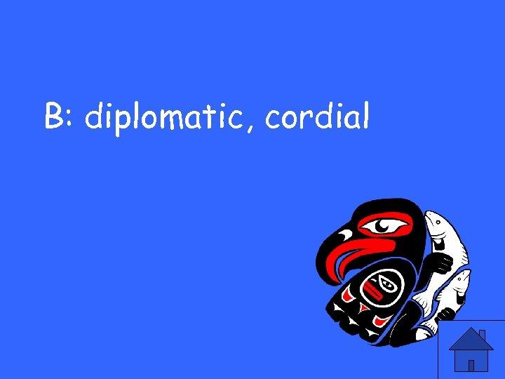 B: diplomatic, cordial