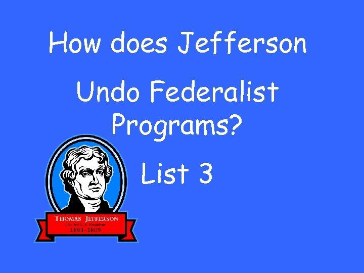How does Jefferson Undo Federalist Programs? List 3