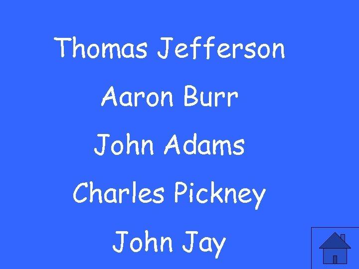 Thomas Jefferson Aaron Burr John Adams Charles Pickney John Jay