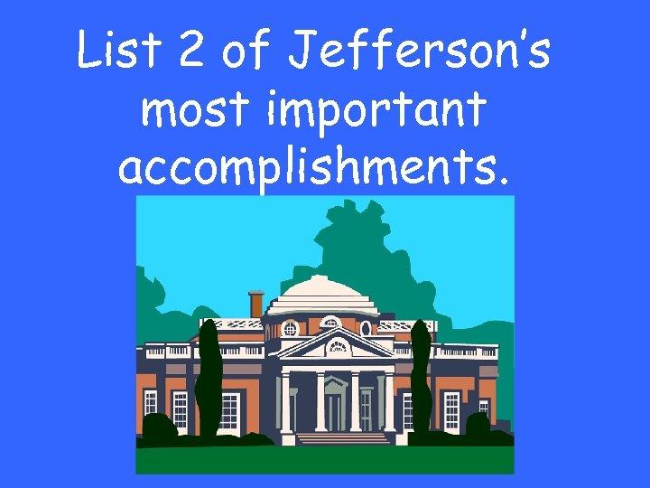 List 2 of Jefferson's most important accomplishments.