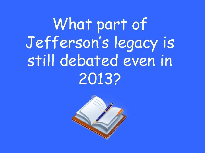 What part of Jefferson's legacy is still debated even in 2013?