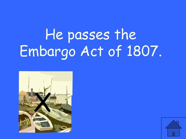 He passes the Embargo Act of 1807. X