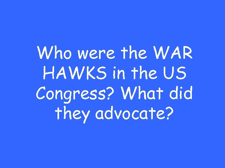 Who were the WAR HAWKS in the US Congress? What did they advocate?