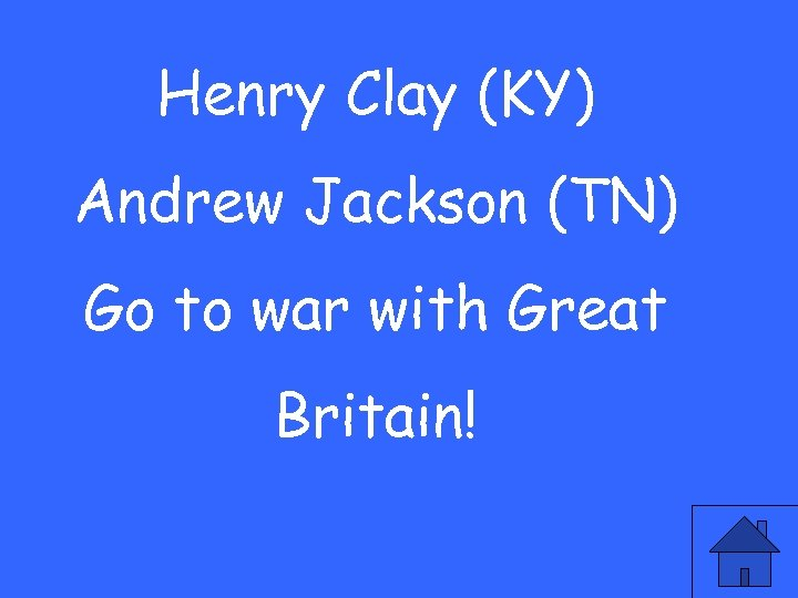 Henry Clay (KY) Andrew Jackson (TN) Go to war with Great Britain!