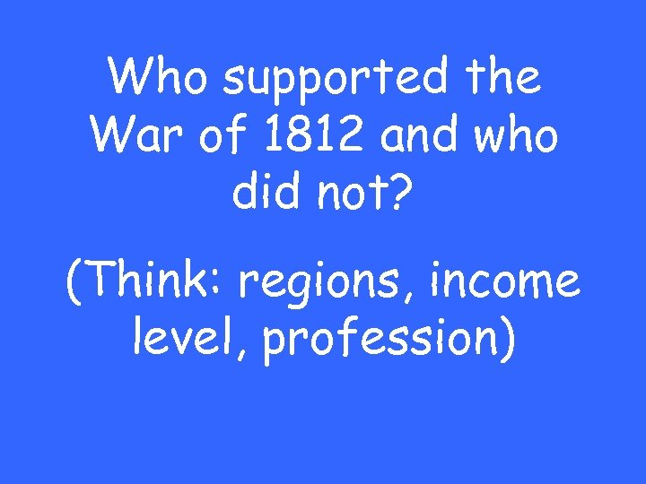 Who supported the War of 1812 and who did not? (Think: regions, income level,