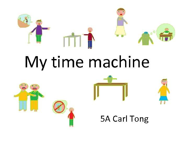 My time machine 5 A Carl Tong