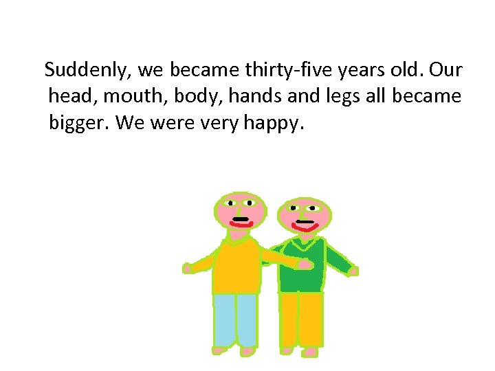 Suddenly, we became thirty-five years old. Our head, mouth, body, hands and legs all