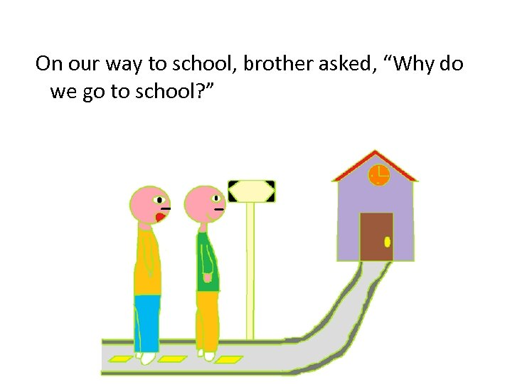 "On our way to school, brother asked, ""Why do we go to school? """