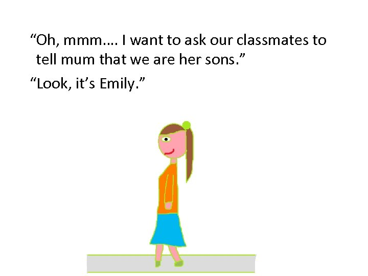"""""""Oh, mmm…. I want to ask our classmates to tell mum that we are"""