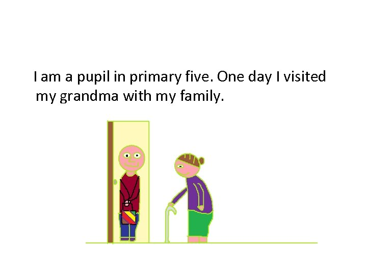 I am a pupil in primary five. One day I visited my grandma with