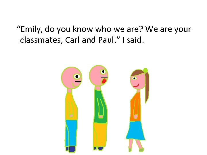 """""""Emily, do you know who we are? We are your classmates, Carl and Paul."""