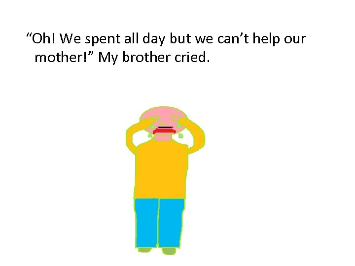 """Oh! We spent all day but we can't help our mother!"" My brother cried."