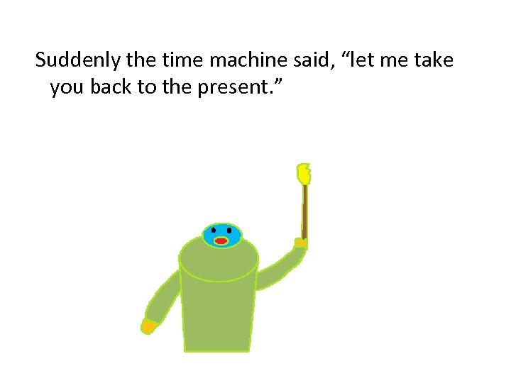 """Suddenly the time machine said, """"let me take you back to the present. """""""