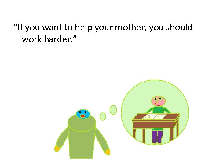 """If you want to help your mother, you should work harder. """