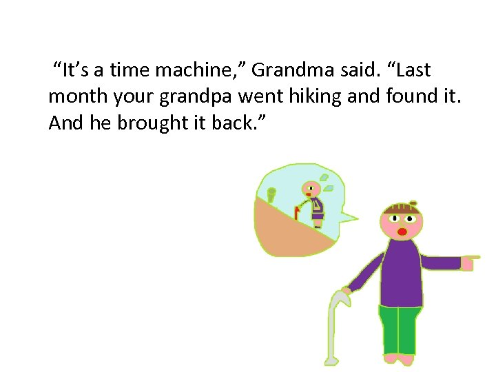 """It's a time machine, "" Grandma said. ""Last month your grandpa went hiking and"