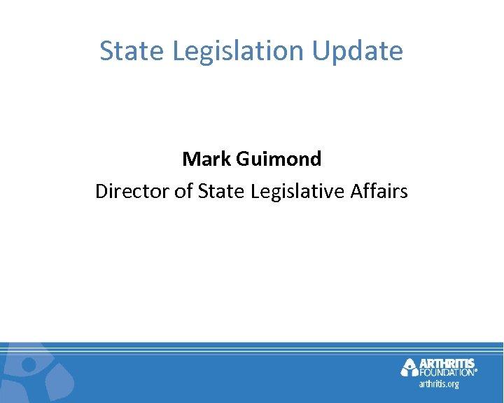 State Legislation Update Mark Guimond Director of State Legislative Affairs