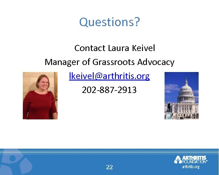 Questions? Contact Laura Keivel Manager of Grassroots Advocacy lkeivel@arthritis. org 202 -887 -2913 22
