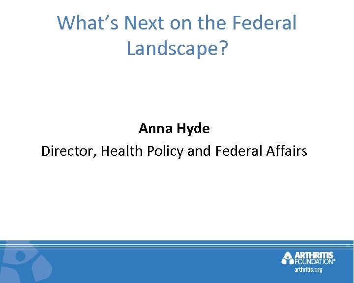 What's Next on the Federal Landscape? Anna Hyde Director, Health Policy and Federal Affairs