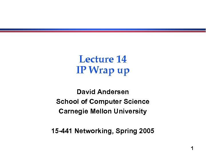 Lecture 14 IP Wrap up David Andersen School of Computer Science Carnegie Mellon University