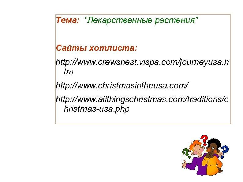 """Тема: """"Лекарственные растения"""" Сайты хотлиста: http: //www. crewsnest. vispa. com/journeyusa. h tm http: //www."""