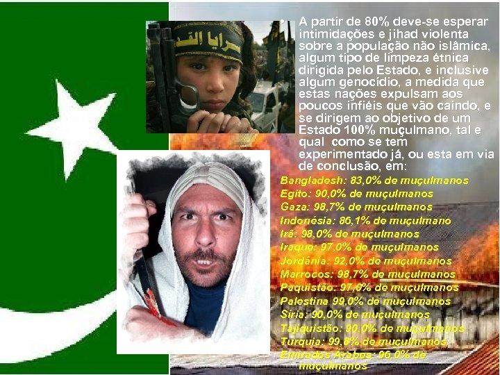 • A partir de 80% deve-se esperar intimidações e jihad violenta sobre a