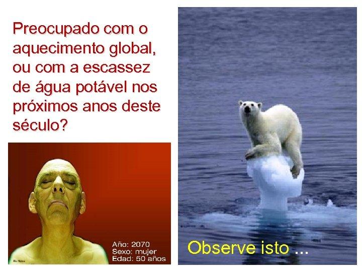 Preocupado com o aquecimento global, ou com a escassez de água potável nos próximos
