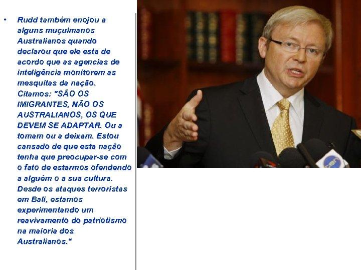 • Rudd também enojou a alguns muçulmanos Australianos quando declarou que ele esta