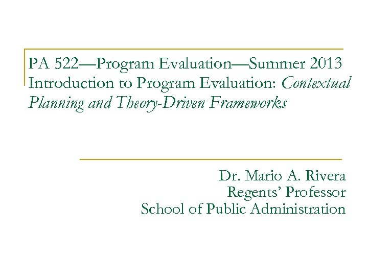 PA 522—Program Evaluation—Summer 2013 Introduction to Program Evaluation: Contextual Planning and Theory-Driven Frameworks Dr.