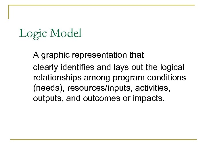 Logic Model A graphic representation that clearly identifies and lays out the logical relationships