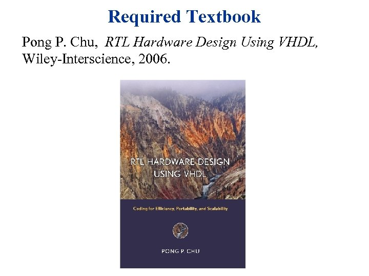 Required Textbook Pong P. Chu, RTL Hardware Design Using VHDL, Wiley-Interscience, 2006.