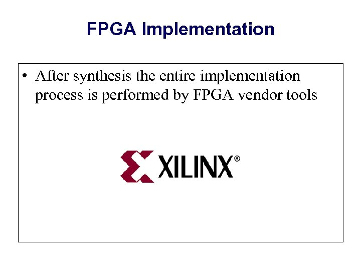 FPGA Implementation • After synthesis the entire implementation process is performed by FPGA vendor