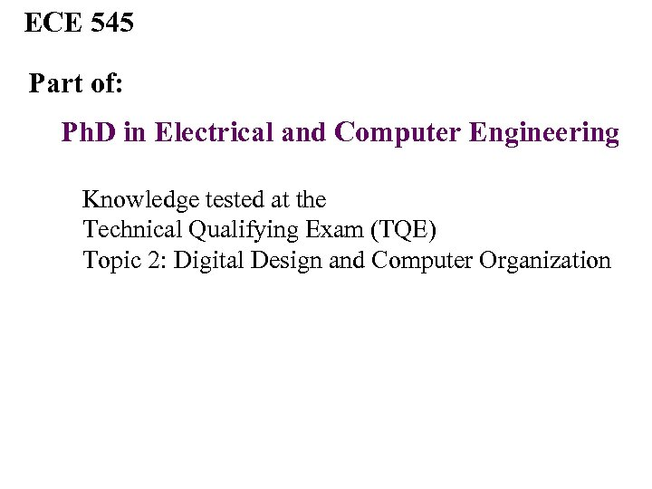 ECE 545 Part of: Ph. D in Electrical and Computer Engineering Knowledge tested at