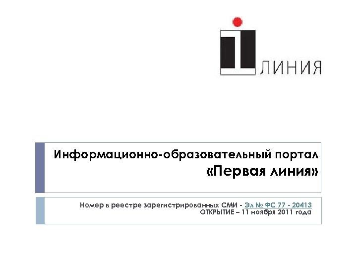 Информационно-образовательный портал «Первая линия» Номер в реестре зарегистрированных СМИ - Эл № ФС 77