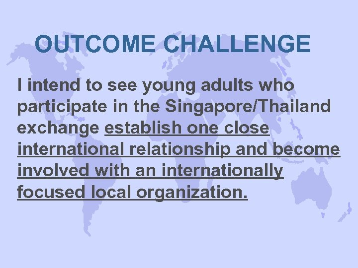 OUTCOME CHALLENGE I intend to see young adults who participate in the Singapore/Thailand exchange