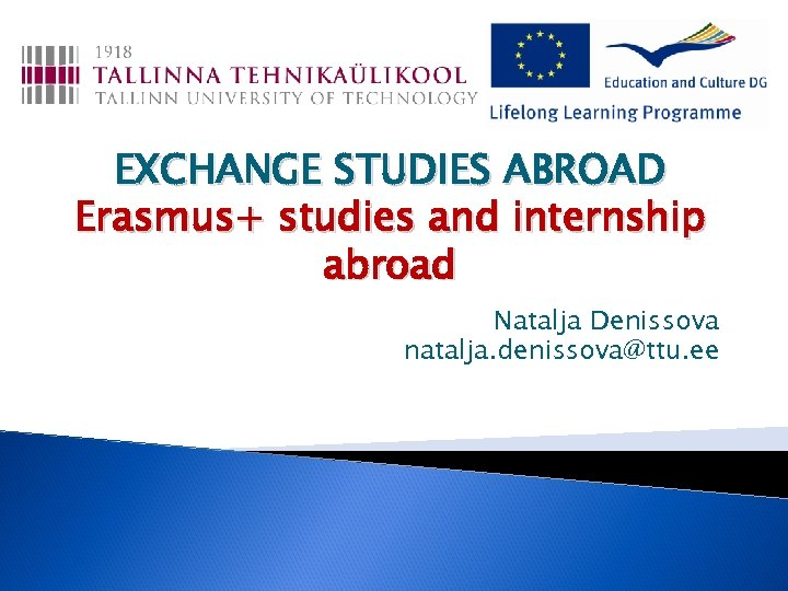 EXCHANGE STUDIES ABROAD Erasmus+ studies and internship abroad Natalja Denissova natalja. denissova@ttu. ee