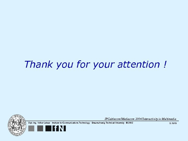 Thank you for your attention ! IPCablecom/Mediacom 2004/Interactivity in Multimedia Dipl. -Ing. Volker Leisse