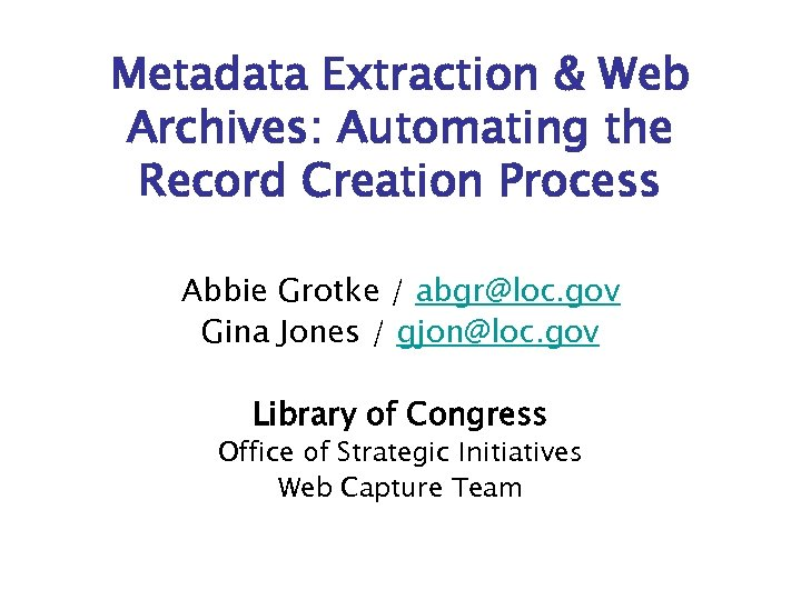 Metadata Extraction & Web Archives: Automating the Record Creation Process Abbie Grotke / abgr@loc.