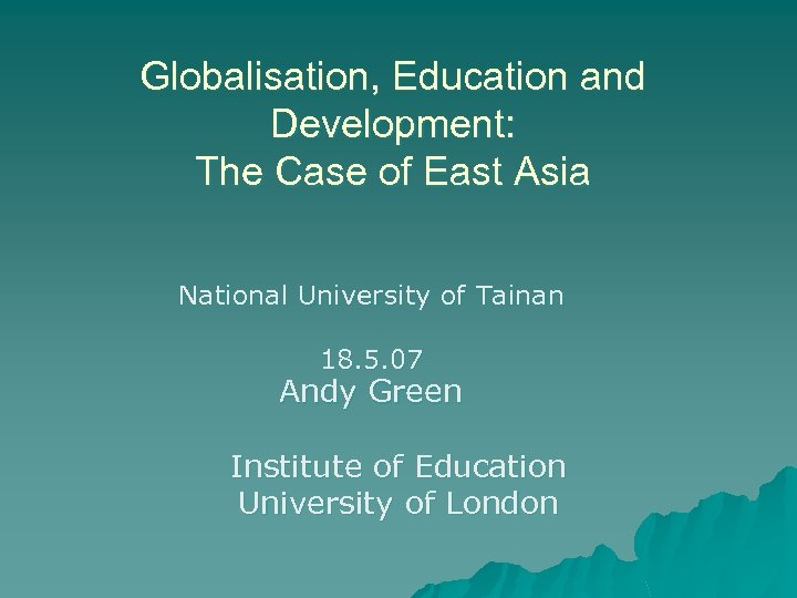 Globalisation, Education and Development: The Case of East Asia National University of Tainan 18.
