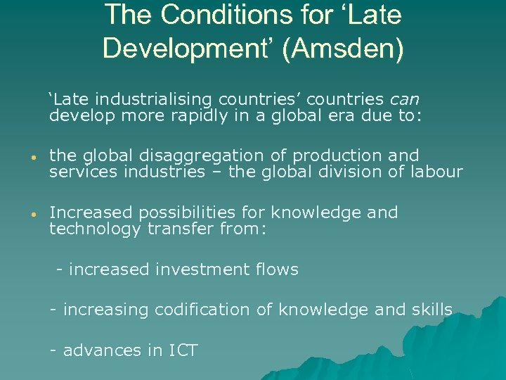 The Conditions for 'Late Development' (Amsden) 'Late industrialising countries' countries can develop more rapidly