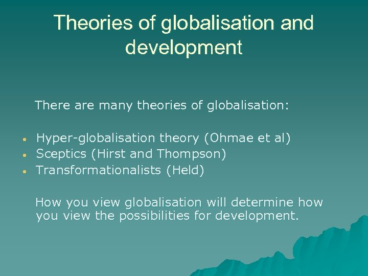 Theories of globalisation and development There are many theories of globalisation: • • •