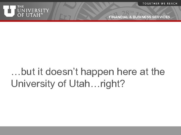 FINANCIAL & BUSINESS SERVICES …but it doesn't happen here at the University of Utah…right?