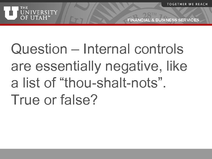 FINANCIAL & BUSINESS SERVICES Question – Internal controls are essentially negative, like a list