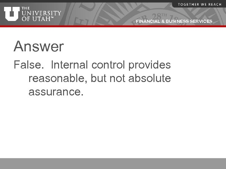 FINANCIAL & BUSINESS SERVICES Answer False. Internal control provides reasonable, but not absolute assurance.