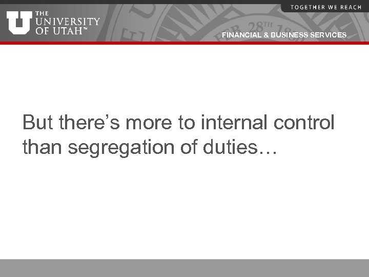 FINANCIAL & BUSINESS SERVICES But there's more to internal control than segregation of duties…