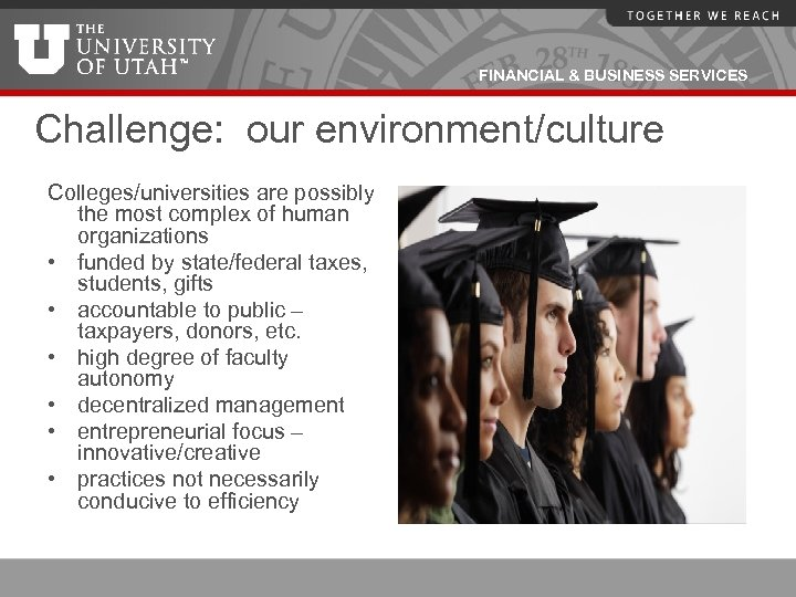 FINANCIAL & BUSINESS SERVICES Challenge: our environment/culture Colleges/universities are possibly the most complex of